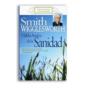 Smith Wigglesworth Habla Acerca de la Sanidad / Smith Wigglesworth On Healing