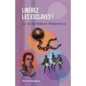 Libérez Les Esclaves ! La vie de William Wilberforce